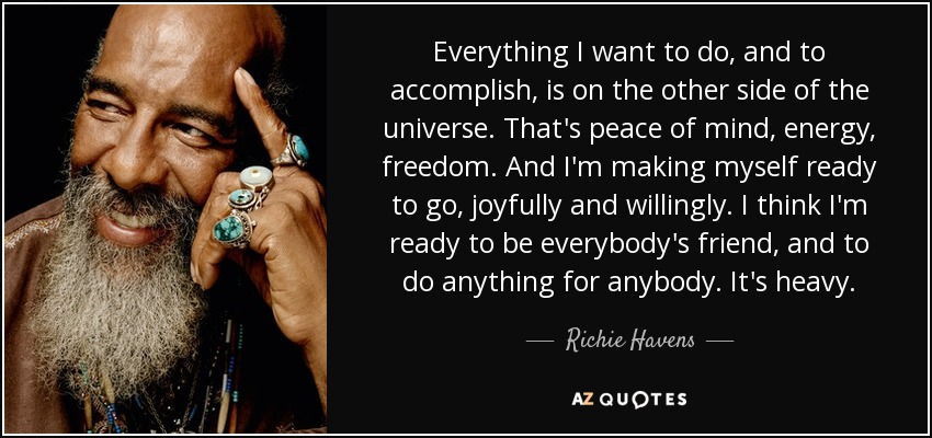 Everything I want to do, and to accomplish, is on the other side of the universe. That's peace of mind, energy, freedom. And I'm making myself ready to go, joyfully and willingly. I think I'm ready to be everybody's friend, and to do anything for anybody. It's heavy. - Richie Havens