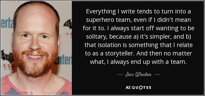 Everything I write tends to turn into a superhero team, even if I didn't mean for it to. I always start off wanting to be solitary, because a) it's simpler, and b) that isolation is something that I relate to as a storyteller. And then no matter what, I always end up with a team. - Joss Whedon