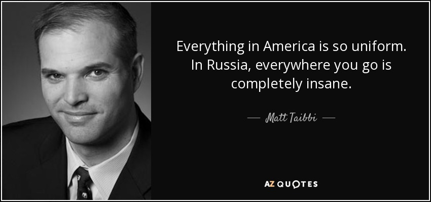 Everything in America is so uniform. In Russia, everywhere you go is completely insane. - Matt Taibbi