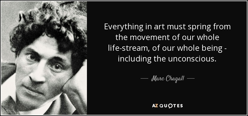 Everything in art must spring from the movement of our whole life-stream, of our whole being - including the unconscious. - Marc Chagall
