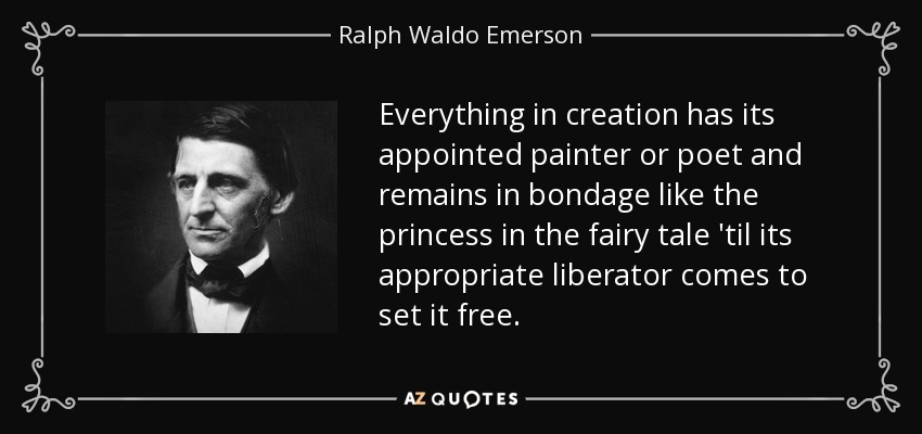 Everything in creation has its appointed painter or poet and remains in bondage like the princess in the fairy tale 'til its appropriate liberator comes to set it free. - Ralph Waldo Emerson