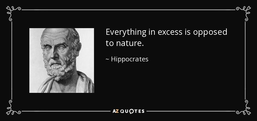 Everything in excess is opposed to nature. - Hippocrates