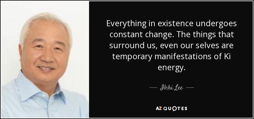 Everything in existence undergoes constant change. The things that surround us, even our selves are temporary manifestations of Ki energy. - Ilchi Lee