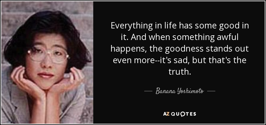 Everything in life has some good in it. And when something awful happens, the goodness stands out even more--it's sad, but that's the truth. - Banana Yoshimoto