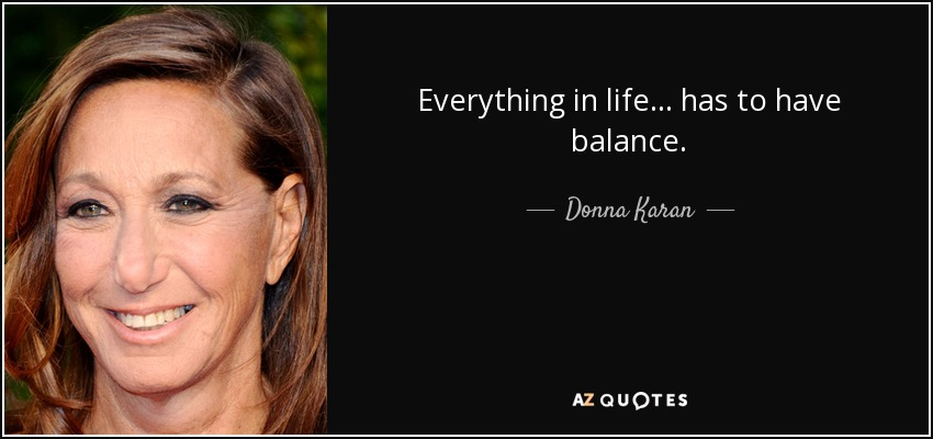 Everything in life... has to have balance. - Donna Karan