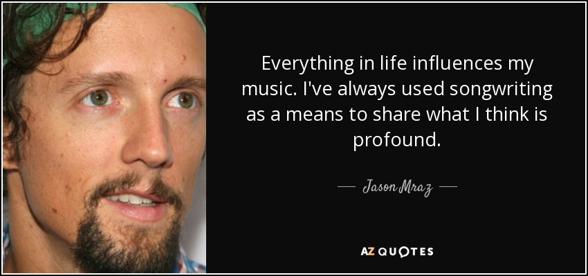 Everything in life influences my music. I've always used songwriting as a means to share what I think is profound. - Jason Mraz