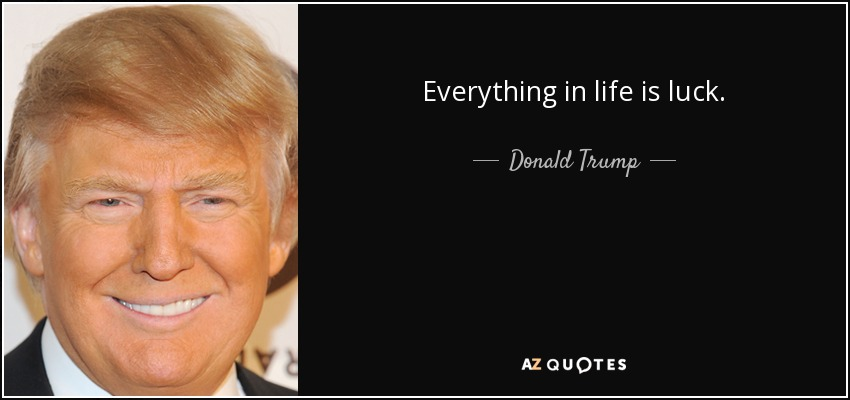 Everything in life is luck. - Donald Trump