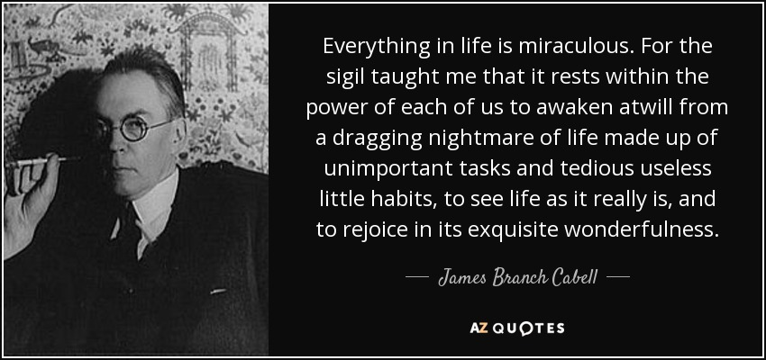 Everything in life is miraculous. For the sigil taught me that it rests within the power of each of us to awaken atwill from a dragging nightmare of life made up of unimportant tasks and tedious useless little habits, to see life as it really is, and to rejoice in its exquisite wonderfulness. - James Branch Cabell