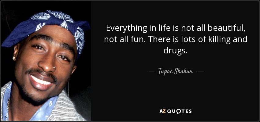 Everything in life is not all beautiful, not all fun. There is lots of killing and drugs. - Tupac Shakur