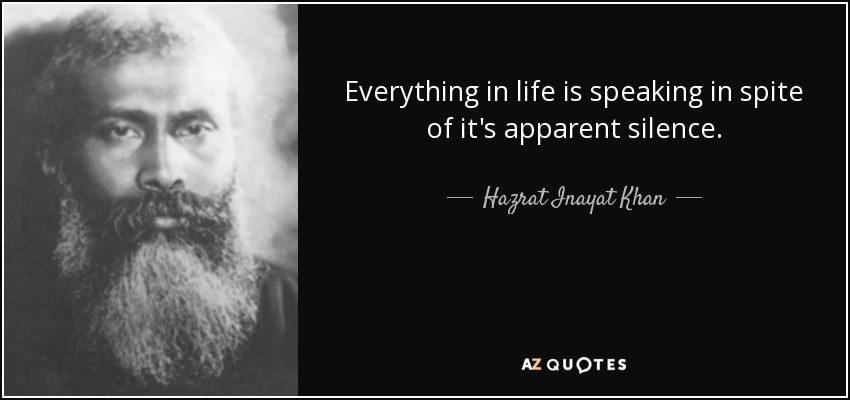 Everything in life is speaking in spite of it's apparent silence. - Hazrat Inayat Khan