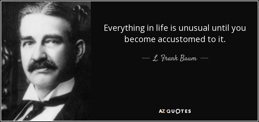 Everything in life is unusual until you become accustomed to it. - L. Frank Baum