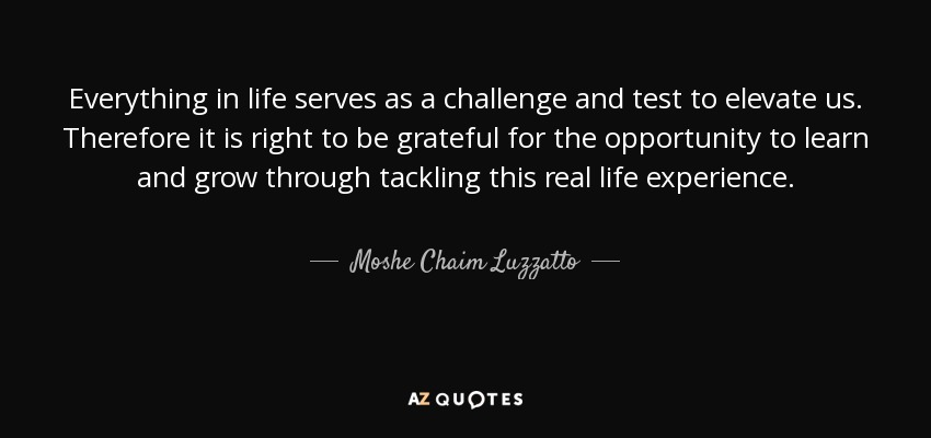 Everything in life serves as a challenge and test to elevate us. Therefore it is right to be grateful for the opportunity to learn and grow through tackling this real life experience. - Moshe Chaim Luzzatto