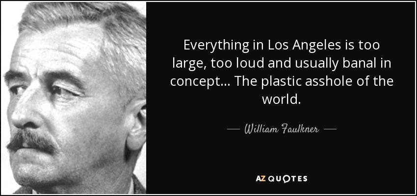 Everything in Los Angeles is too large, too loud and usually banal in concept… The plastic asshole of the world. - William Faulkner