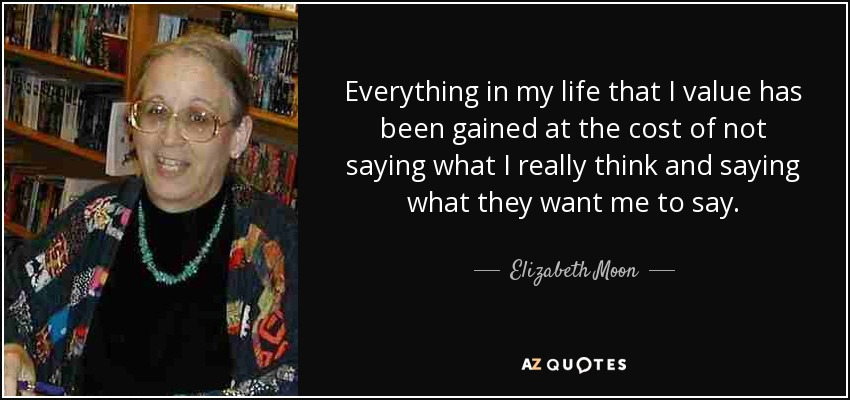 Everything in my life that I value has been gained at the cost of not saying what I really think and saying what they want me to say. - Elizabeth Moon