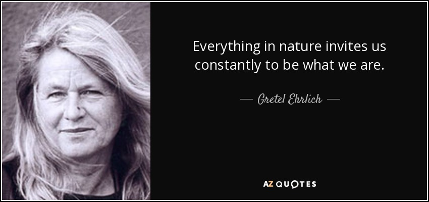 Everything in nature invites us constantly to be what we are. - Gretel Ehrlich