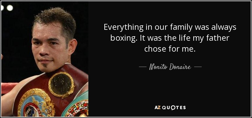 Everything in our family was always boxing. It was the life my father chose for me. - Nonito Donaire