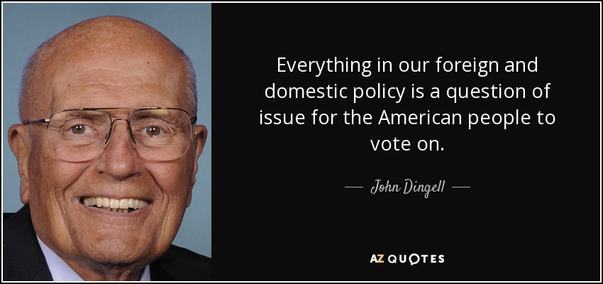 Everything in our foreign and domestic policy is a question of issue for the American people to vote on. - John Dingell