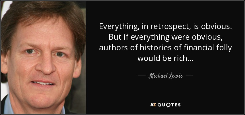 Everything, in retrospect, is obvious. But if everything were obvious, authors of histories of financial folly would be rich . . . - Michael Lewis