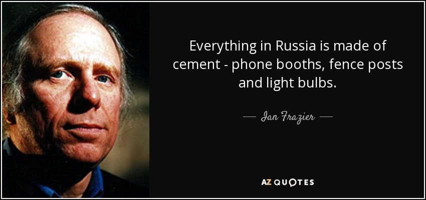 Everything in Russia is made of cement - phone booths, fence posts and light bulbs. - Ian Frazier
