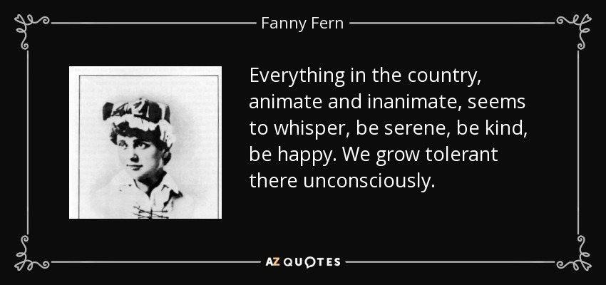 Everything in the country, animate and inanimate, seems to whisper, be serene, be kind, be happy. We grow tolerant there unconsciously. - Fanny Fern