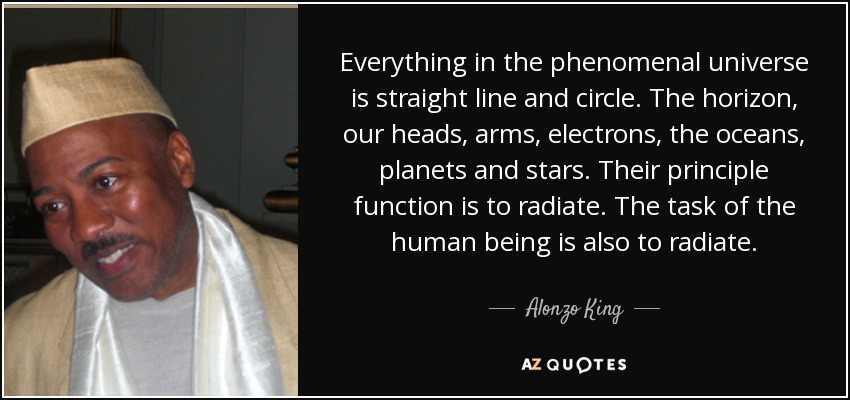 Everything in the phenomenal universe is straight line and circle. The horizon, our heads, arms, electrons, the oceans, planets and stars. Their principle function is to radiate. The task of the human being is also to radiate. - Alonzo King