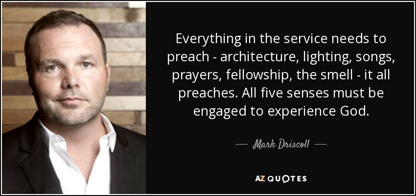 Everything in the service needs to preach - architecture, lighting, songs, prayers, fellowship, the smell - it all preaches. All five senses must be engaged to experience God. - Mark Driscoll