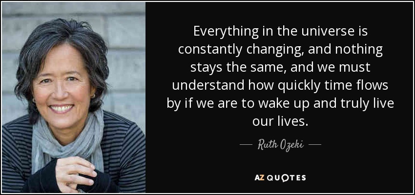 Ruth Ozeki Quote Everything In The Universe Is Constantly Changing