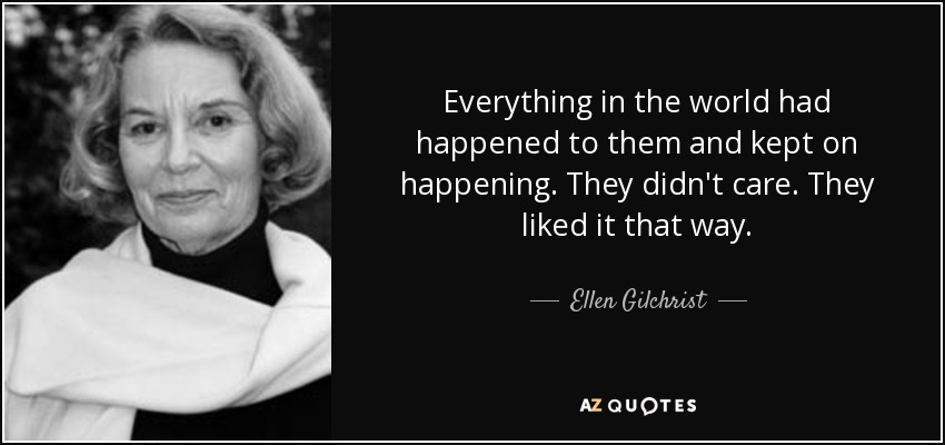 Everything in the world had happened to them and kept on happening. They didn't care. They liked it that way. - Ellen Gilchrist