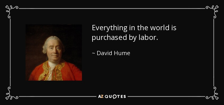 Everything in the world is purchased by labor. - David Hume