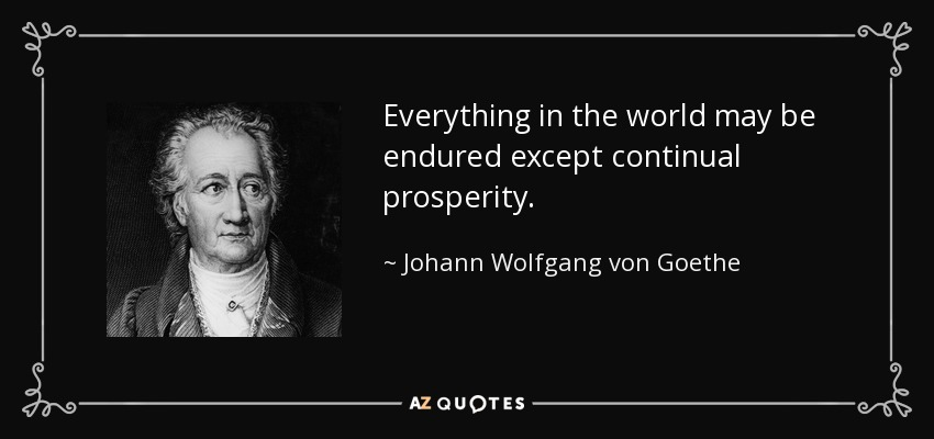 Everything in the world may be endured except continual prosperity. - Johann Wolfgang von Goethe