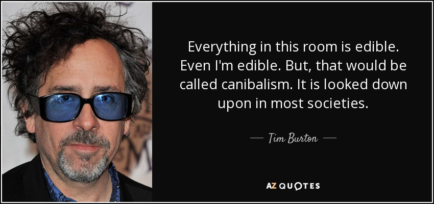 Everything in this room is edible. Even I'm edible. But, that would be called canibalism. It is looked down upon in most societies. - Tim Burton
