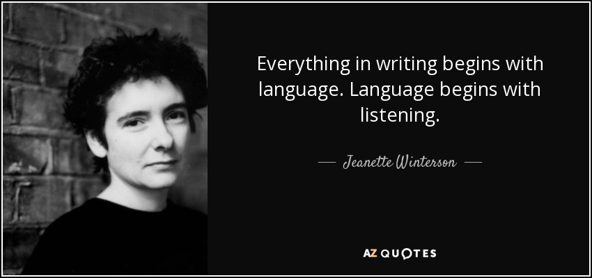 Everything in writing begins with language. Language begins with listening. - Jeanette Winterson