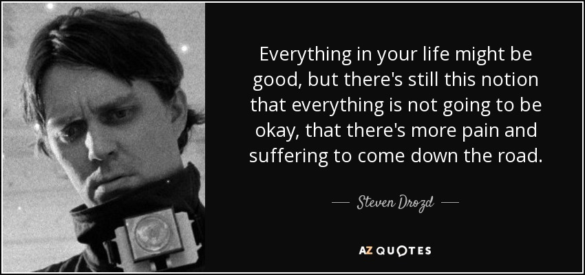 Everything in your life might be good, but there's still this notion that everything is not going to be okay, that there's more pain and suffering to come down the road. - Steven Drozd