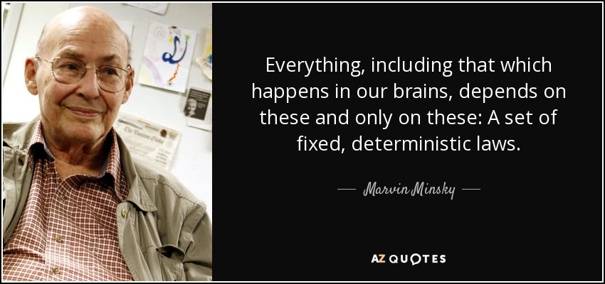 Everything, including that which happens in our brains, depends on these and only on these: A set of fixed, deterministic laws. - Marvin Minsky