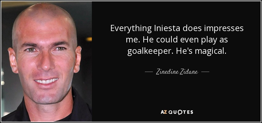 Everything Iniesta does impresses me. He could even play as goalkeeper. He's magical. - Zinedine Zidane
