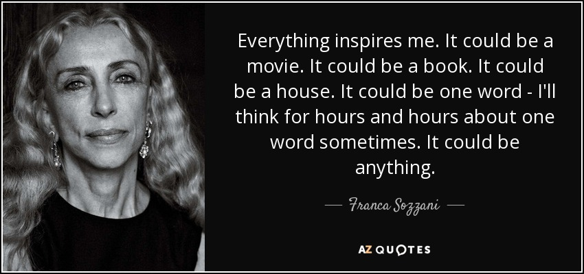 Everything inspires me. It could be a movie. It could be a book. It could be a house. It could be one word - I'll think for hours and hours about one word sometimes. It could be anything. - Franca Sozzani