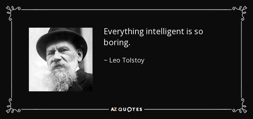 Everything intelligent is so boring. - Leo Tolstoy
