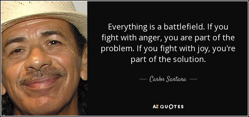 Everything is a battlefield. If you fight with anger, you are part of the problem. If you fight with joy, you're part of the solution. - Carlos Santana