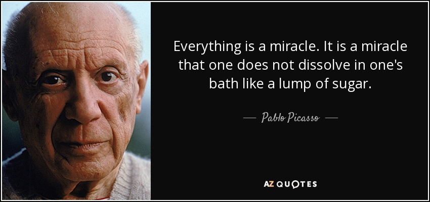 Everything is a miracle. It is a miracle that one does not dissolve in one's bath like a lump of sugar. - Pablo Picasso