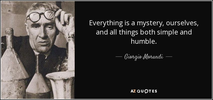 Everything is a mystery, ourselves, and all things both simple and humble. - Giorgio Morandi