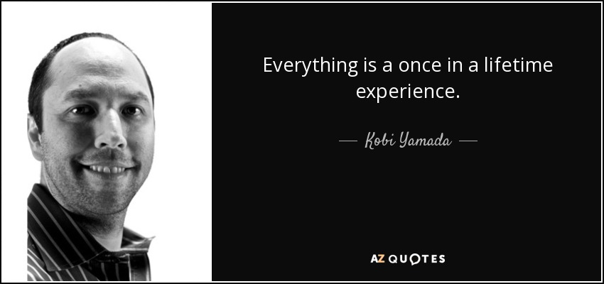 Everything is a once in a lifetime experience. - Kobi Yamada