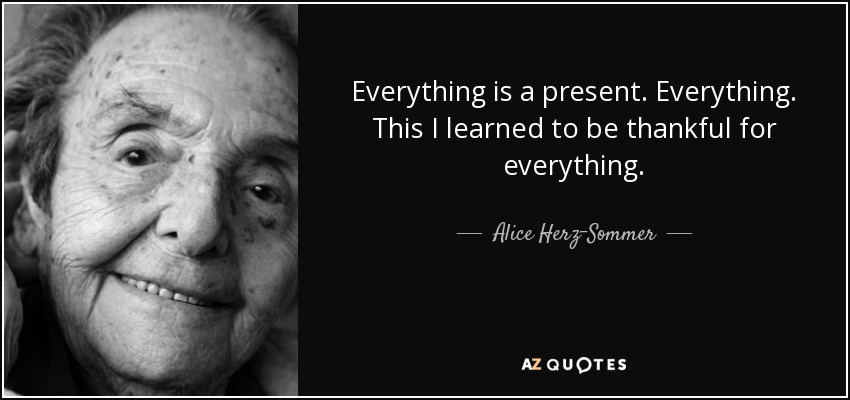Everything is a present. Everything. This I learned to be thankful for everything. - Alice Herz-Sommer