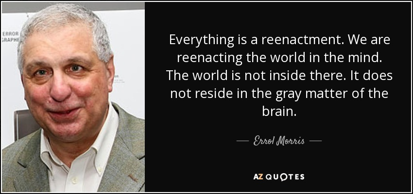 Everything is a reenactment. We are reenacting the world in the mind. The world is not inside there. It does not reside in the gray matter of the brain. - Errol Morris