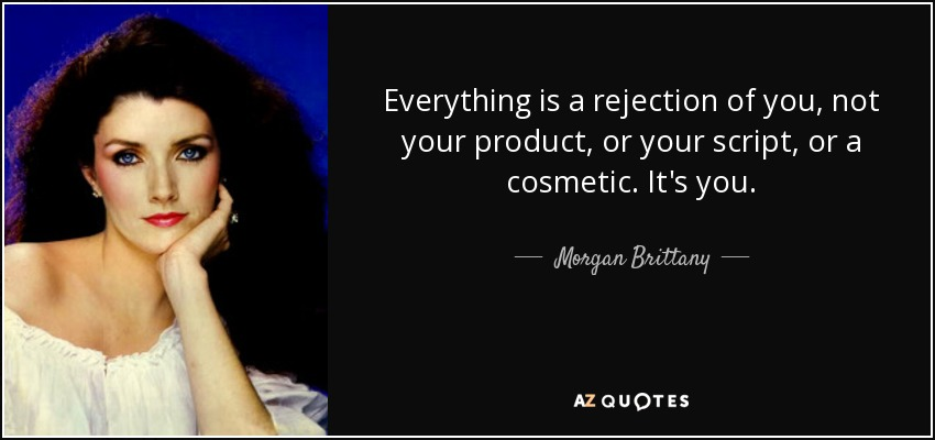 Everything is a rejection of you, not your product, or your script, or a cosmetic. It's you. - Morgan Brittany