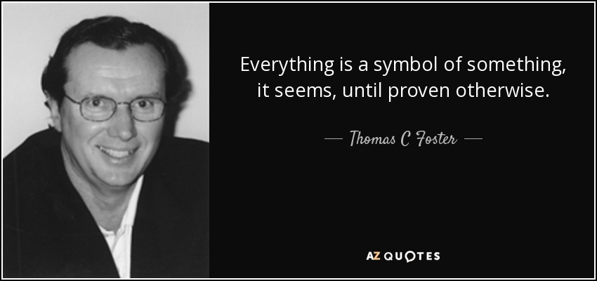 Everything is a symbol of something, it seems, until proven otherwise. - Thomas C Foster