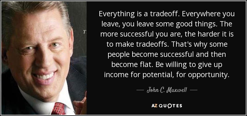 Everything is a tradeoff. Everywhere you leave, you leave some good things. The more successful you are, the harder it is to make tradeoffs. That's why some people become successful and then become flat. Be willing to give up income for potential, for opportunity. - John C. Maxwell