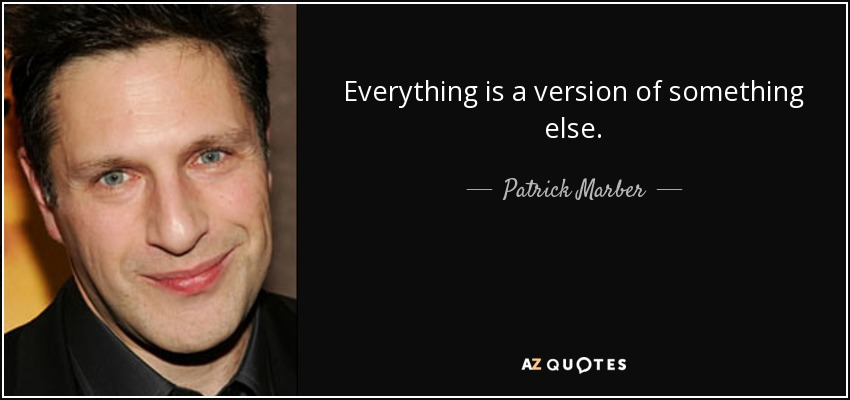 Everything is a version of something else. - Patrick Marber