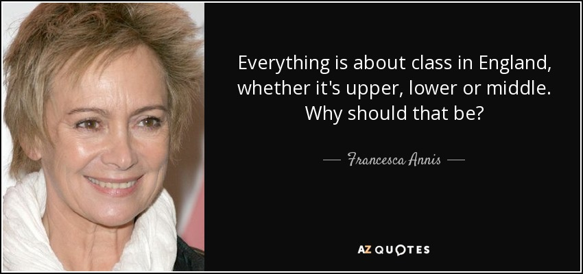 Everything is about class in England, whether it's upper, lower or middle. Why should that be? - Francesca Annis