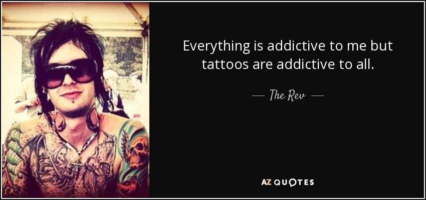 Everything is addictive to me but tattoos are addictive to all. - The Rev