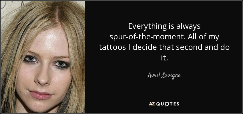 Everything is always spur-of-the-moment. All of my tattoos I decide that second and do it. - Avril Lavigne